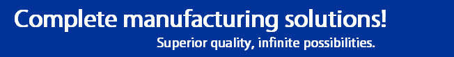 Complete Manufacturing Solutions. Superior quality, infinite possibilities.
